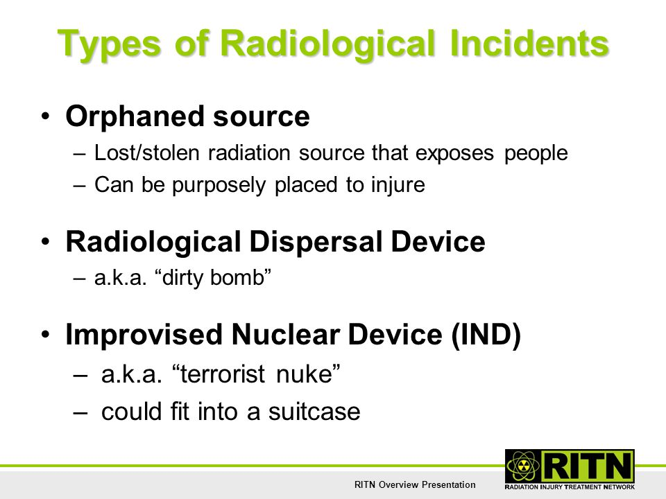 RITN Overview Presentation Types of Radiological Incidents Orphaned source –Lost/stolen radiation source that exposes people –Can be purposely placed