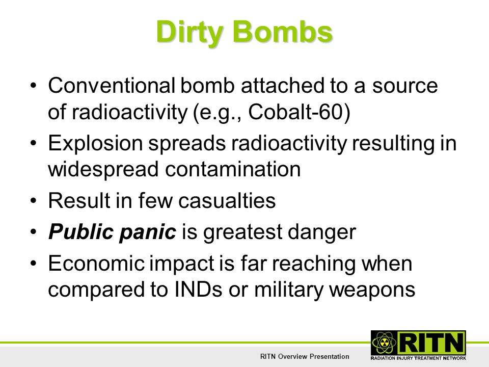 RITN Overview Presentation Dirty Bombs Conventional bomb attached to a source of radioactivity (e.g., Cobalt-60) Explosion spreads radioactivity resul