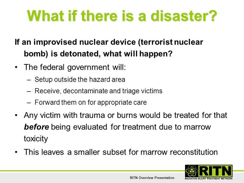 RITN Overview Presentation What if there is a disaster? If an improvised nuclear device (terrorist nuclear bomb) is detonated, what will happen? The f