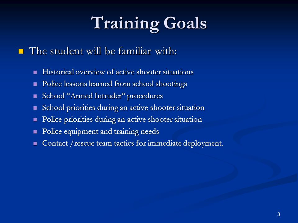 3 Training Goals The student will be familiar with: The student will be familiar with: Historical overview of active shooter situations Historical overview of active shooter situations Police lessons learned from school shootings Police lessons learned from school shootings School Armed Intruder procedures School Armed Intruder procedures School priorities during an active shooter situation School priorities during an active shooter situation Police priorities during an active shooter situation Police priorities during an active shooter situation Police equipment and training needs Police equipment and training needs Contact /rescue team tactics for immediate deployment.