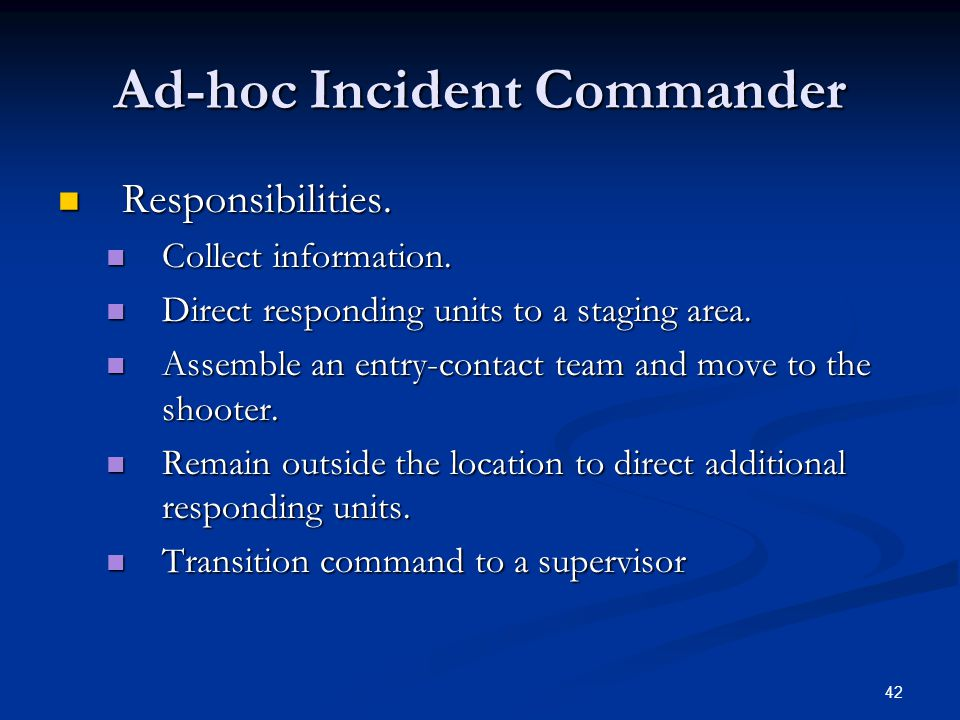 41 Communications First responding officer becomes the ad-hoc incident commander until relieved by a supervisor. First responding officer becomes the