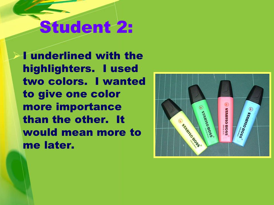 Student 2:  I underlined with the highlighters. I used two colors.
