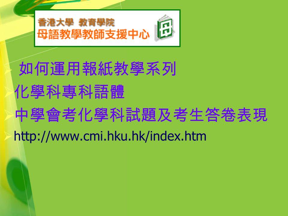  如何運用報紙教學系列  化學科專科語體  中學會考化學科試題及考生答卷表現  http://www.cmi.hku.hk/index.htm