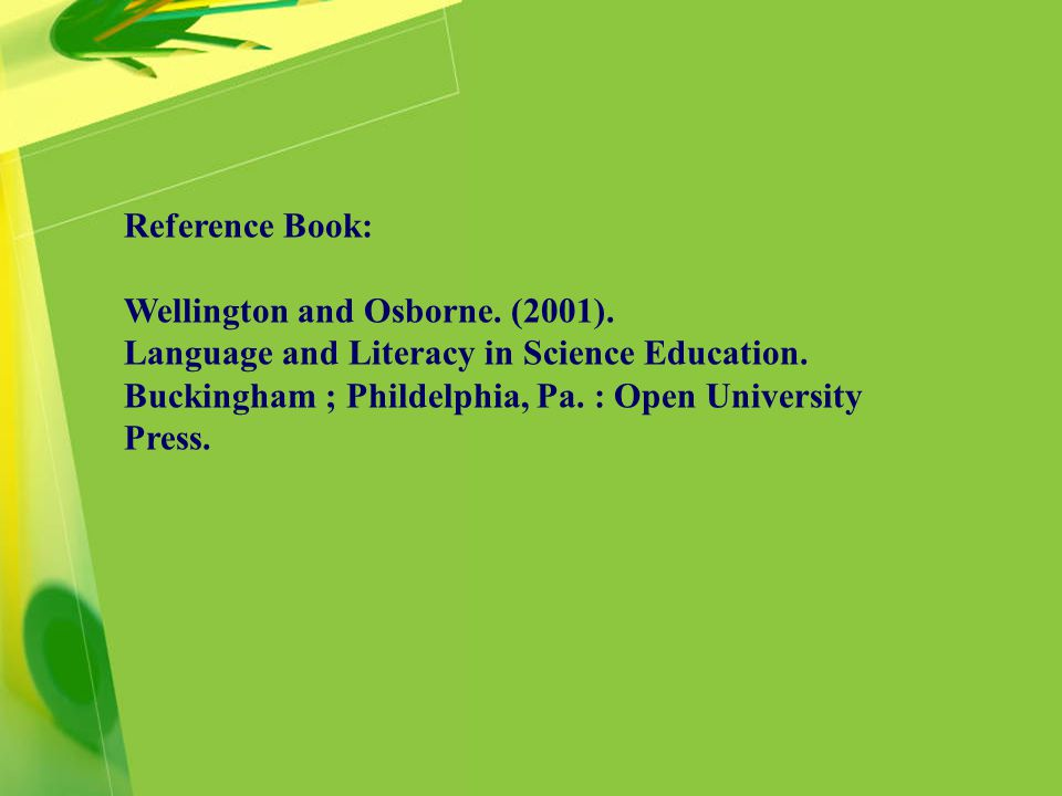 Reference Book: Wellington and Osborne. (2001). Language and Literacy in Science Education.