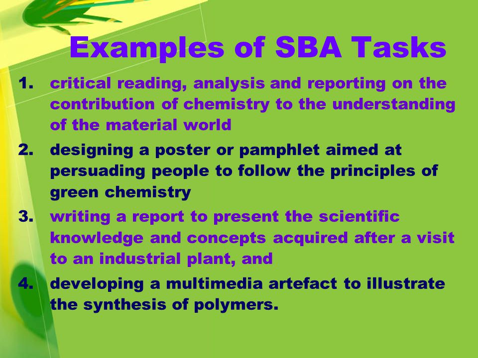 Examples of SBA Tasks 1.critical reading, analysis and reporting on the contribution of chemistry to the understanding of the material world 2.designing a poster or pamphlet aimed at persuading people to follow the principles of green chemistry 3.writing a report to present the scientific knowledge and concepts acquired after a visit to an industrial plant, and 4.developing a multimedia artefact to illustrate the synthesis of polymers.