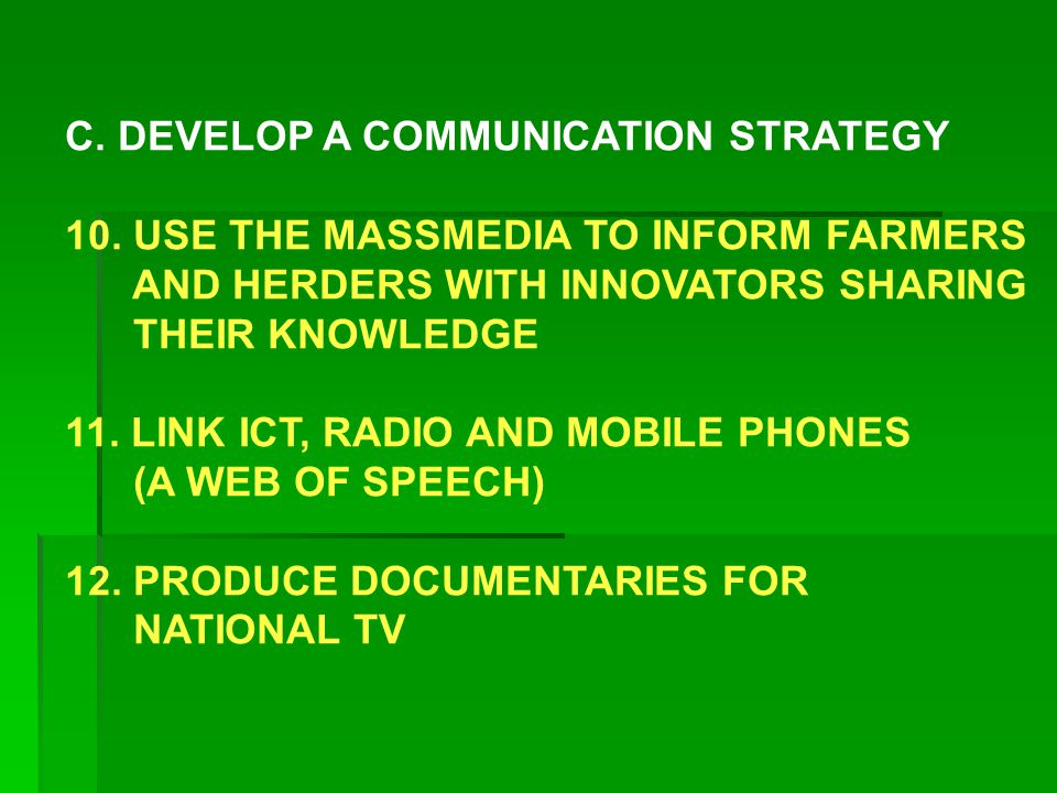 C. DEVELOP A COMMUNICATION STRATEGY 10. USE THE MASSMEDIA TO INFORM FARMERS AND HERDERS WITH INNOVATORS SHARING THEIR KNOWLEDGE 11. LINK ICT, RADIO AN