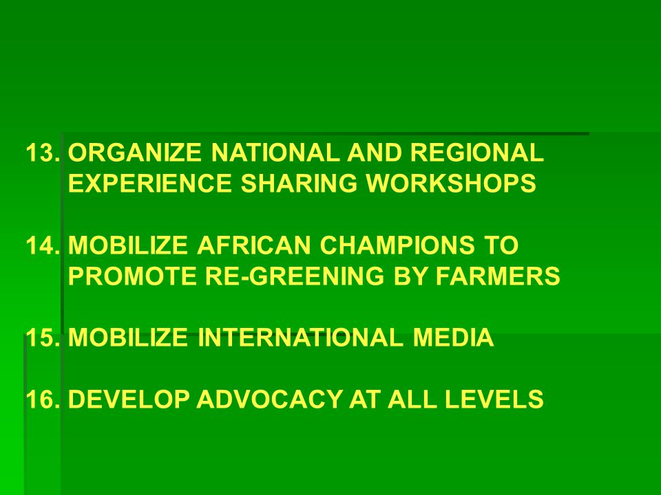 13. ORGANIZE NATIONAL AND REGIONAL EXPERIENCE SHARING WORKSHOPS 14. MOBILIZE AFRICAN CHAMPIONS TO PROMOTE RE-GREENING BY FARMERS 15. MOBILIZE INTERNAT