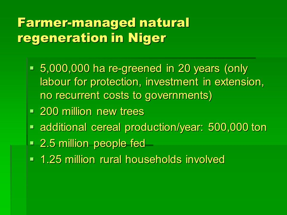 Farmer-managed natural regeneration in Niger  5,000,000 ha re-greened in 20 years (only labour for protection, investment in extension, no recurrent