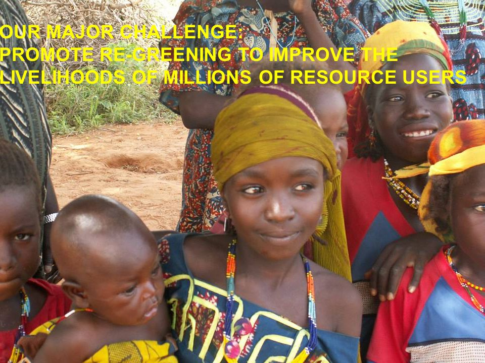 OUR MAJOR CHALLENGE: PROMOTE RE-GREENING TO IMPROVE THE LIVELIHOODS OF MILLIONS OF RESOURCE USERS