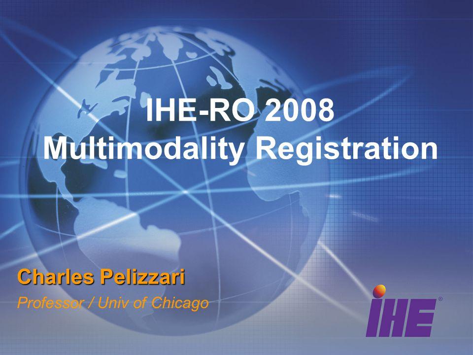 IHE-RO 2008 Multimodality Registration Charles Pelizzari Professor / Univ of Chicago