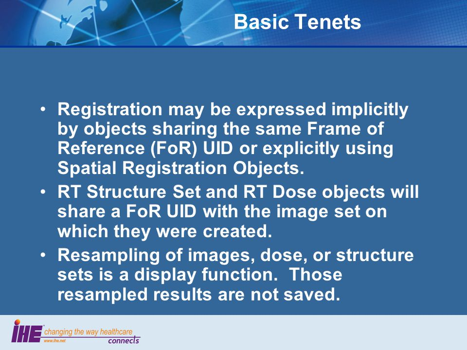 Basic Tenets Registration may be expressed implicitly by objects sharing the same Frame of Reference (FoR) UID or explicitly using Spatial Registration Objects.