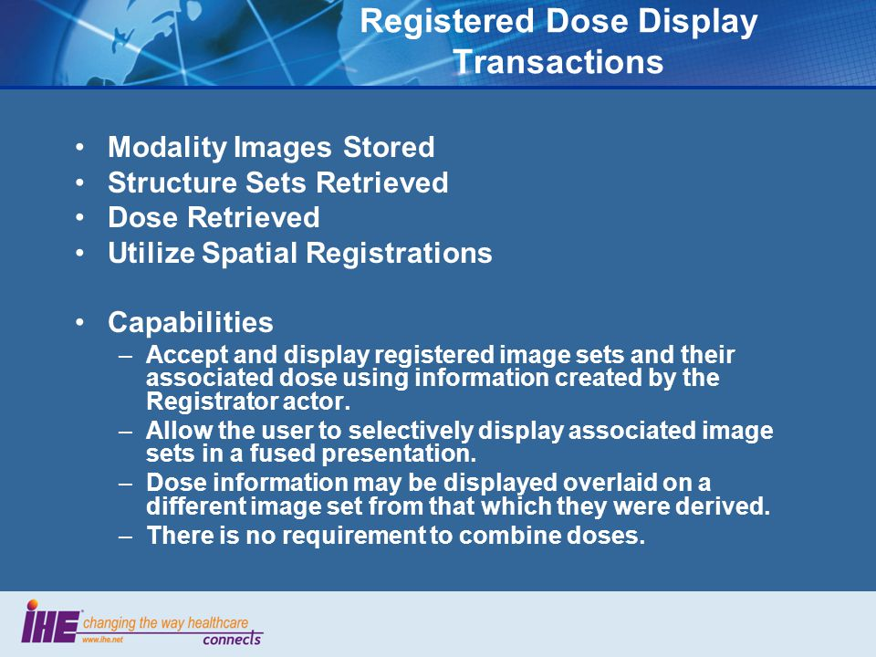 Registered Dose Display Transactions Modality Images Stored Structure Sets Retrieved Dose Retrieved Utilize Spatial Registrations Capabilities –Accept and display registered image sets and their associated dose using information created by the Registrator actor.