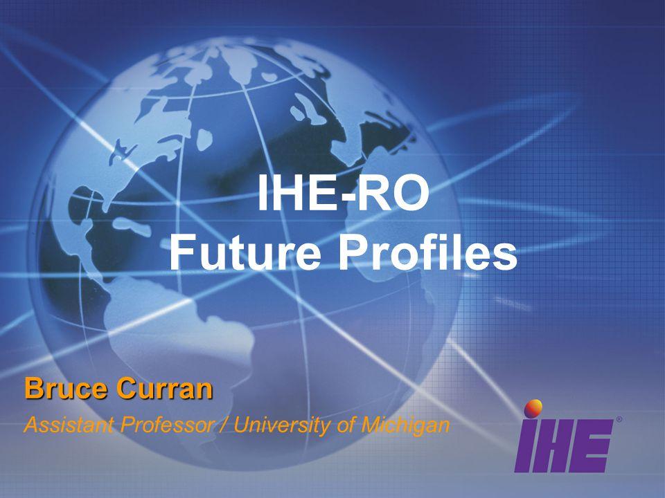 IHE-RO Future Profiles Bruce Curran Assistant Professor / University of Michigan