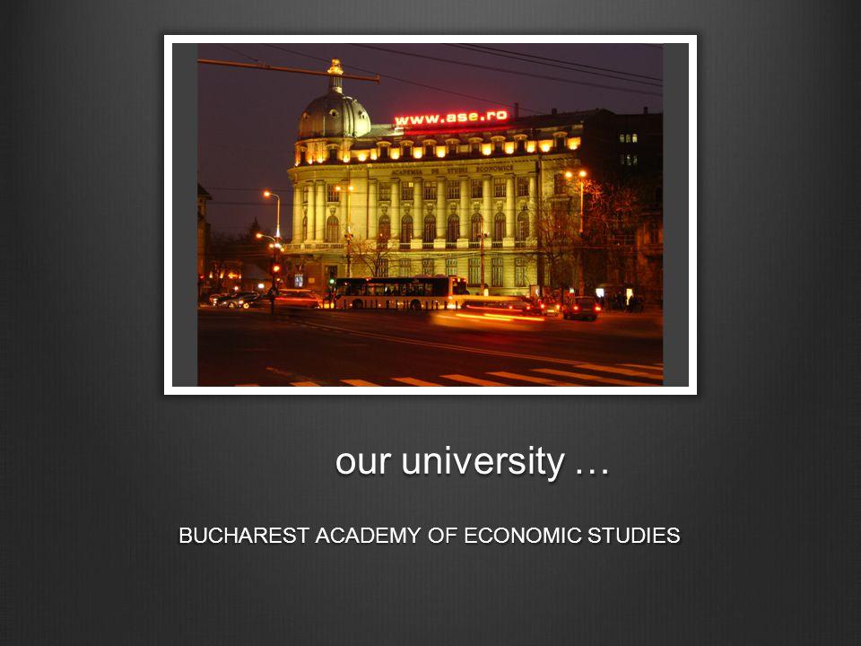 our university … BUCHAREST ACADEMY OF ECONOMIC STUDIES
