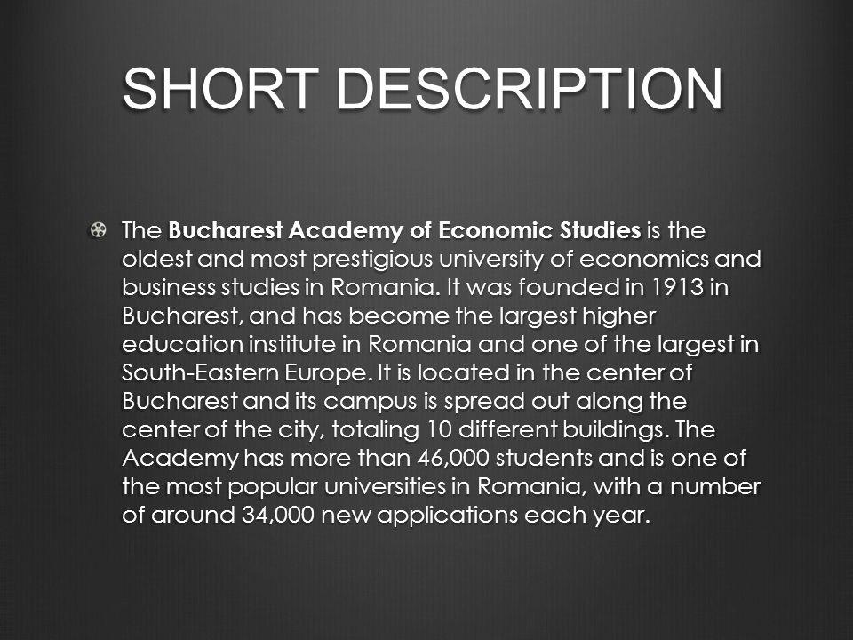 SHORT DESCRIPTION The Bucharest Academy of Economic Studies is the oldest and most prestigious university of economics and business studies in Romania