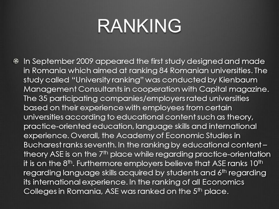 RANKING In September 2009 appeared the first study designed and made in Romania which aimed at ranking 84 Romanian universities.