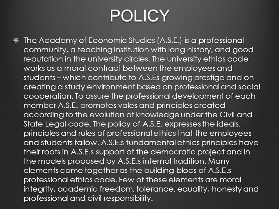 POLICY The Academy of Economic Studies (A.S.E.) is a professional community, a teaching institution with long history, and good reputation in the university circles.
