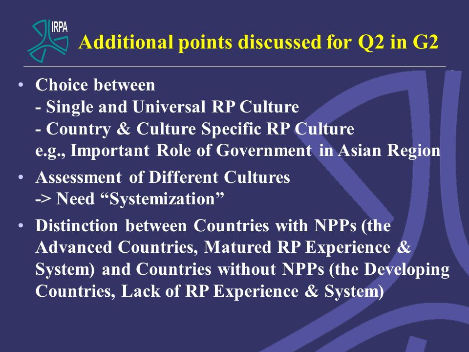 Additional points discussed for Q2 in G2 Choice between - Single and Universal RP Culture - Country & Culture Specific RP Culture e.g., Important Role of Government in Asian Region Assessment of Different Cultures -> Need Systemization Distinction between Countries with NPPs (the Advanced Countries, Matured RP Experience & System) and Countries without NPPs (the Developing Countries, Lack of RP Experience & System)