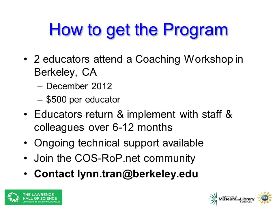How to get the Program 2 educators attend a Coaching Workshop in Berkeley, CA –December 2012 –$500 per educator Educators return & implement with staff & colleagues over 6-12 months Ongoing technical support available Join the COS-RoP.net community Contact lynn.tran@berkeley.edu