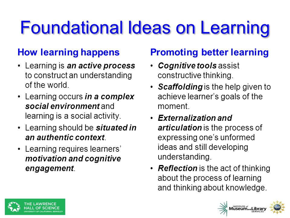 Foundational Ideas on Learning How learning happens Learning is an active process to construct an understanding of the world.