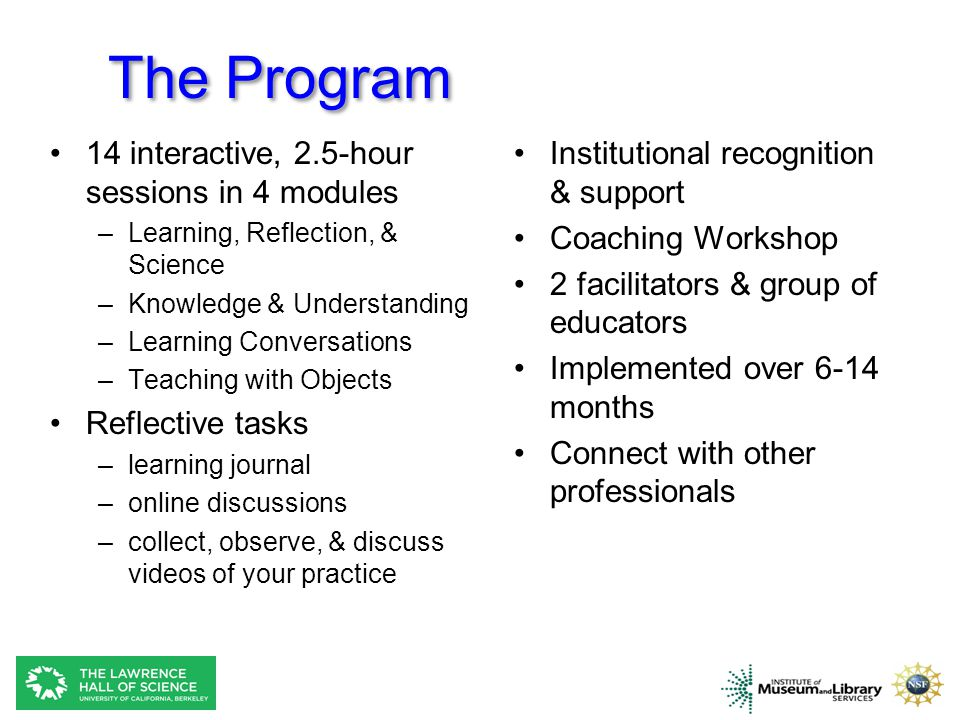 The Program 14 interactive, 2.5-hour sessions in 4 modules –Learning, Reflection, & Science –Knowledge & Understanding –Learning Conversations –Teaching with Objects Reflective tasks –learning journal –online discussions –collect, observe, & discuss videos of your practice Institutional recognition & support Coaching Workshop 2 facilitators & group of educators Implemented over 6-14 months Connect with other professionals
