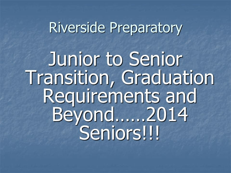 Riverside Preparatory Junior to Senior Transition, Graduation Requirements and Beyond……2014 Seniors!!!