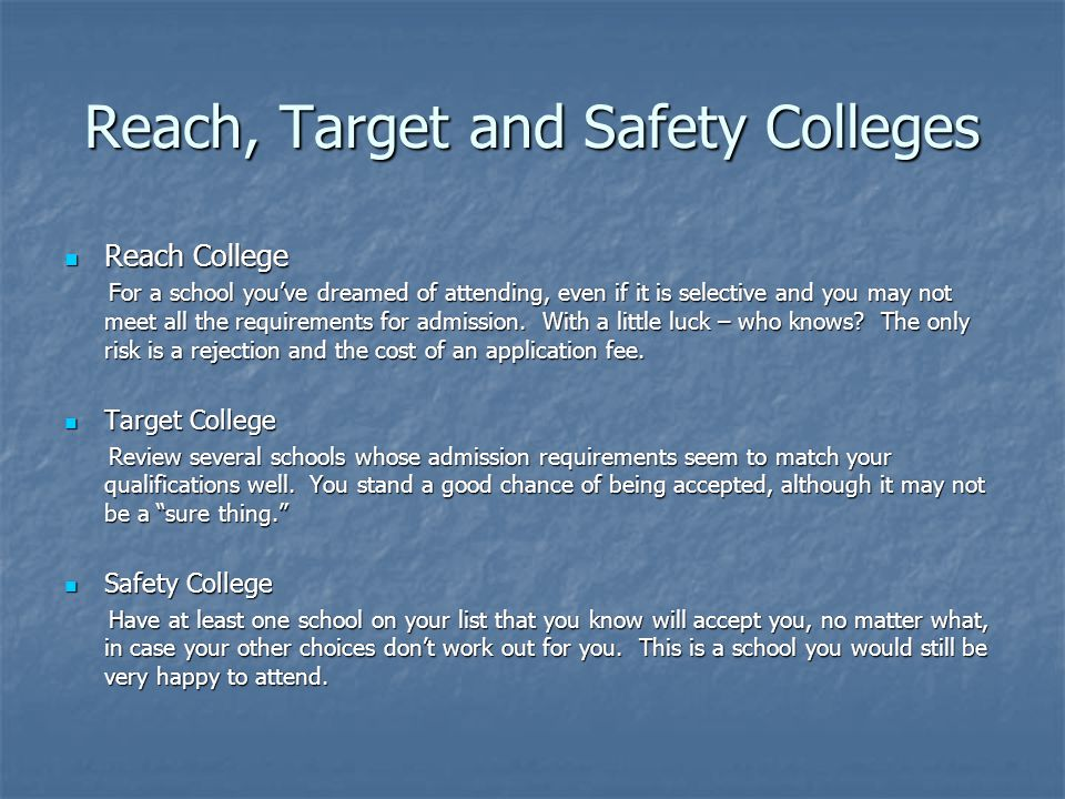 Reach, Target and Safety Colleges Reach College Reach College For a school you've dreamed of attending, even if it is selective and you may not meet all the requirements for admission.