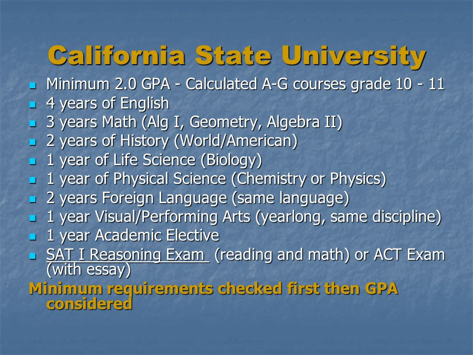 California State University Minimum 2.0 GPA - Calculated A-G courses grade 10 - 11 Minimum 2.0 GPA - Calculated A-G courses grade 10 - 11 4 years of English 4 years of English 3 years Math (Alg I, Geometry, Algebra II) 3 years Math (Alg I, Geometry, Algebra II) 2 years of History (World/American) 2 years of History (World/American) 1 year of Life Science (Biology) 1 year of Life Science (Biology) 1 year of Physical Science (Chemistry or Physics) 1 year of Physical Science (Chemistry or Physics) 2 years Foreign Language (same language) 2 years Foreign Language (same language) 1 year Visual/Performing Arts (yearlong, same discipline) 1 year Visual/Performing Arts (yearlong, same discipline) 1 year Academic Elective 1 year Academic Elective SAT I Reasoning Exam (reading and math) or ACT Exam (with essay) SAT I Reasoning Exam (reading and math) or ACT Exam (with essay) Minimum requirements checked first then GPA considered