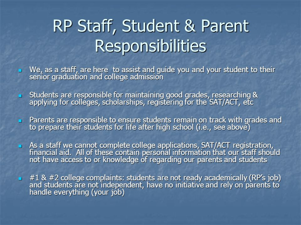 RP Staff, Student & Parent Responsibilities We, as a staff, are here to assist and guide you and your student to their senior graduation and college admission We, as a staff, are here to assist and guide you and your student to their senior graduation and college admission Students are responsible for maintaining good grades, researching & applying for colleges, scholarships, registering for the SAT/ACT, etc Students are responsible for maintaining good grades, researching & applying for colleges, scholarships, registering for the SAT/ACT, etc Parents are responsible to ensure students remain on track with grades and to prepare their students for life after high school (i.e., see above) Parents are responsible to ensure students remain on track with grades and to prepare their students for life after high school (i.e., see above) As a staff we cannot complete college applications, SAT/ACT registration, financial aid.
