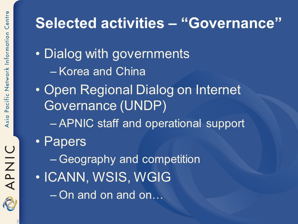 "3 Selected activities – ""Governance"" Dialog with governments –Korea and China Open Regional Dialog on Internet Governance (UNDP) –APNIC staff and oper"