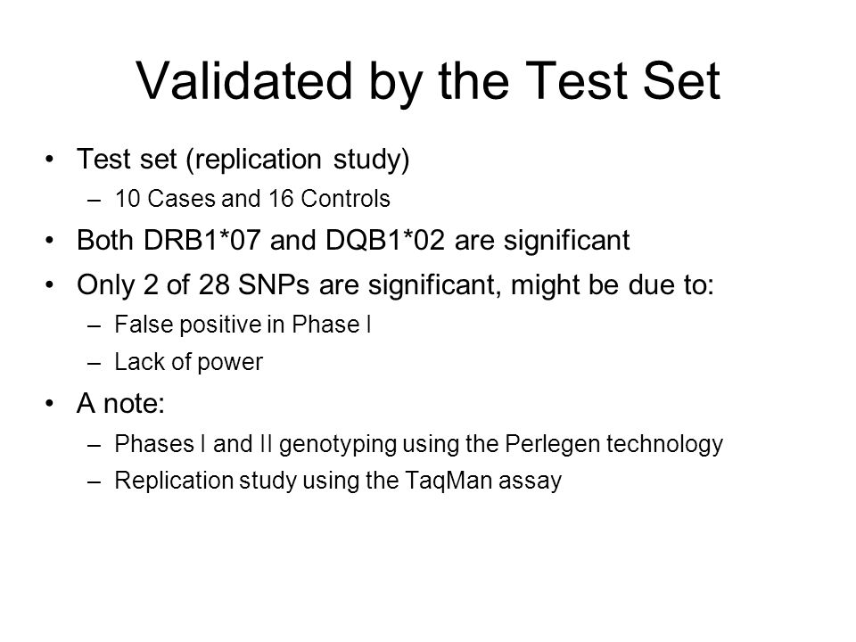 Summary Emphasis more on the candidate gene approach; candidate genes were selected from –Involved in MOA of Exanta –Associated with elevated liver enzyme (e.g., ALT) –Derived from preclinical studies for Exanta –Found to be genetically associated with adverse effects Supported by the findings in Phase I –Some evidence obtained from the candidate gene approach (select 145 genes from among 690) –No evidence from GWAS (76 genes were selected) Reflected in the drill-down approach –Focused on the gene/region with the lowest p-value SNP from the candidate gene approach; both SNPs identified this way are significant –2 out of 28 SNPs are significant from GWAS