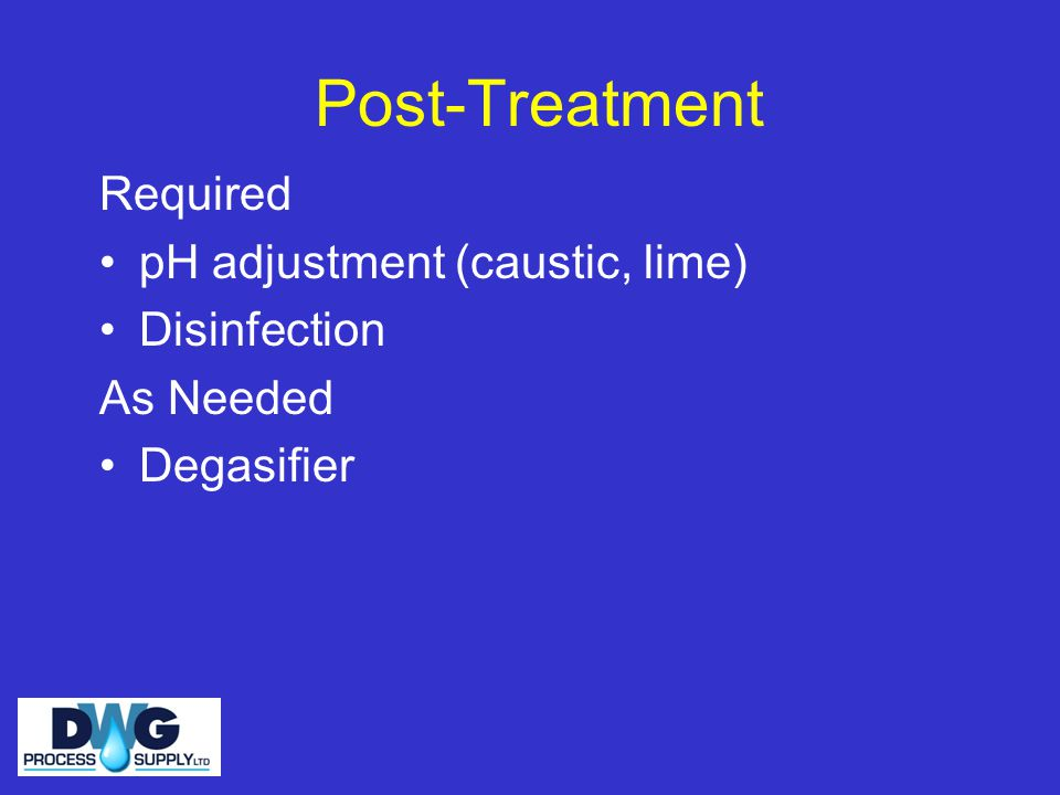 Post-Treatment Required pH adjustment (caustic, lime) Disinfection As Needed Degasifier