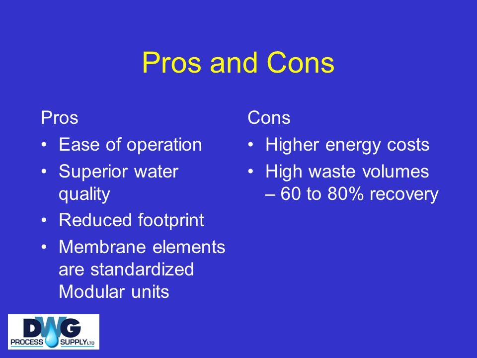 Pros and Cons Pros Ease of operation Superior water quality Reduced footprint Membrane elements are standardized Modular units Cons Higher energy costs High waste volumes – 60 to 80% recovery