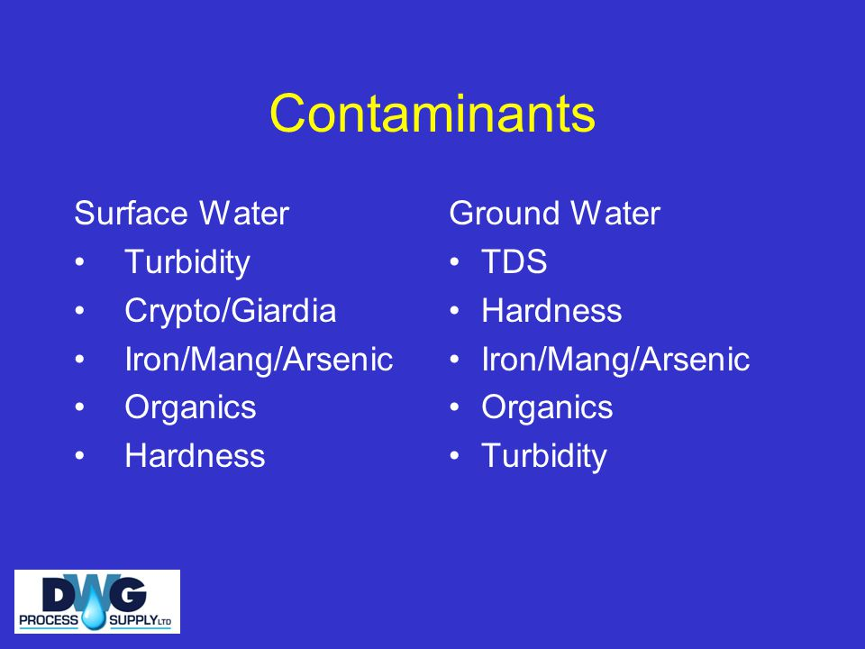 Contaminants Surface Water Turbidity Crypto/Giardia Iron/Mang/Arsenic Organics Hardness Ground Water TDS Hardness Iron/Mang/Arsenic Organics Turbidity