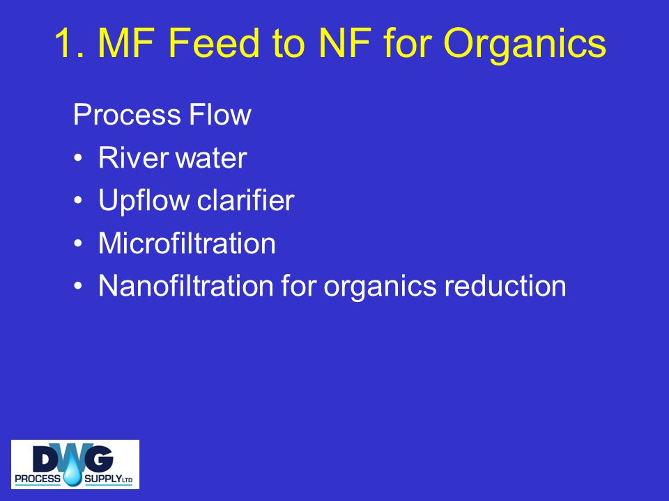 1. MF Feed to NF for Organics Process Flow River water Upflow clarifier Microfiltration Nanofiltration for organics reduction
