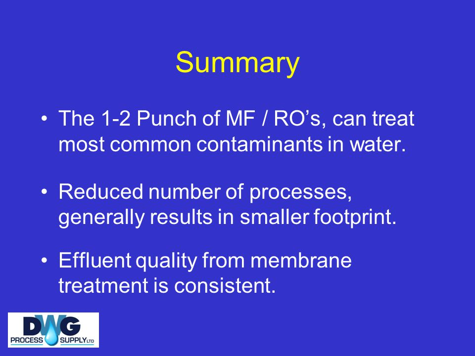 Summary The 1-2 Punch of MF / RO's, can treat most common contaminants in water. Reduced number of processes, generally results in smaller footprint.