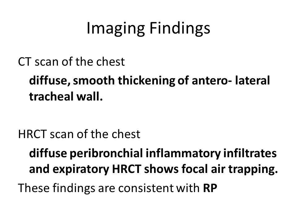 Imaging Findings CT scan of the chest diffuse, smooth thickening of antero- lateral tracheal wall.