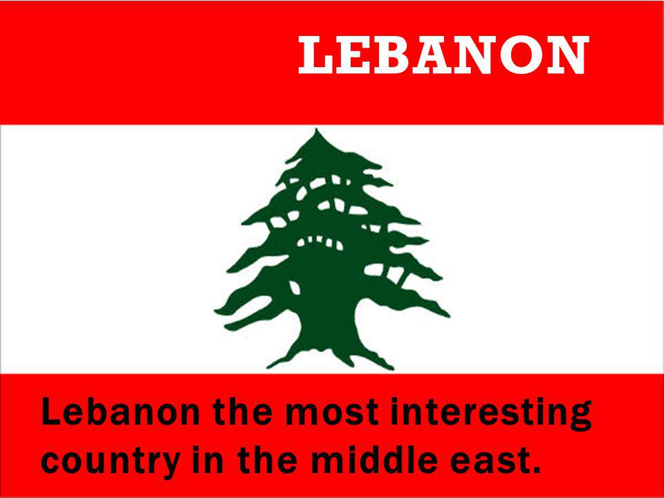 Lebanon the most interesting country in the middle east. LEBANON