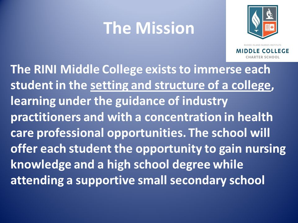The RINI Middle College exists to immerse each student in the setting and structure of a college, learning under the guidance of industry practitioners and with a concentration in health care professional opportunities.