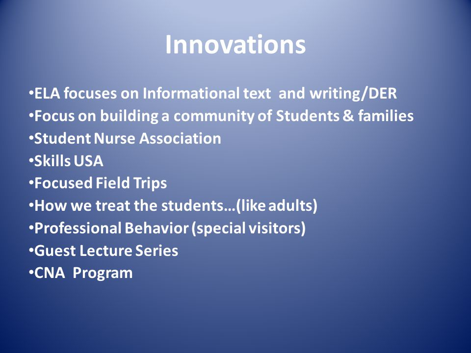 ELA focuses on Informational text and writing/DER Focus on building a community of Students & families Student Nurse Association Skills USA Focused Field Trips How we treat the students…(like adults) Professional Behavior (special visitors) Guest Lecture Series CNA Program Innovations