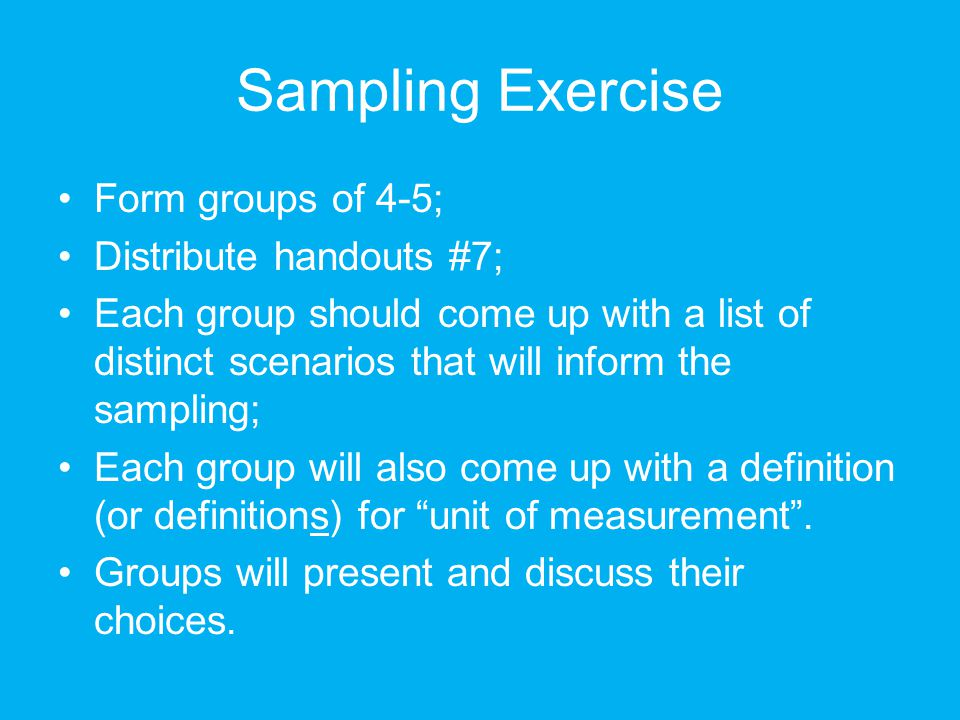Sampling Exercise Form groups of 4-5; Distribute handouts #7; Each group should come up with a list of distinct scenarios that will inform the sampling; Each group will also come up with a definition (or definitions) for unit of measurement .