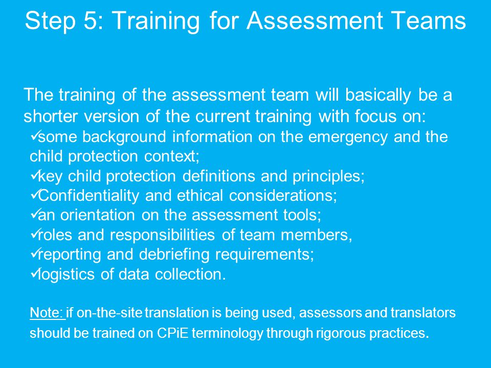 Step 5: Training for Assessment Teams The training of the assessment team will basically be a shorter version of the current training with focus on: some background information on the emergency and the child protection context; key child protection definitions and principles; Confidentiality and ethical considerations; an orientation on the assessment tools; roles and responsibilities of team members, reporting and debriefing requirements; logistics of data collection.