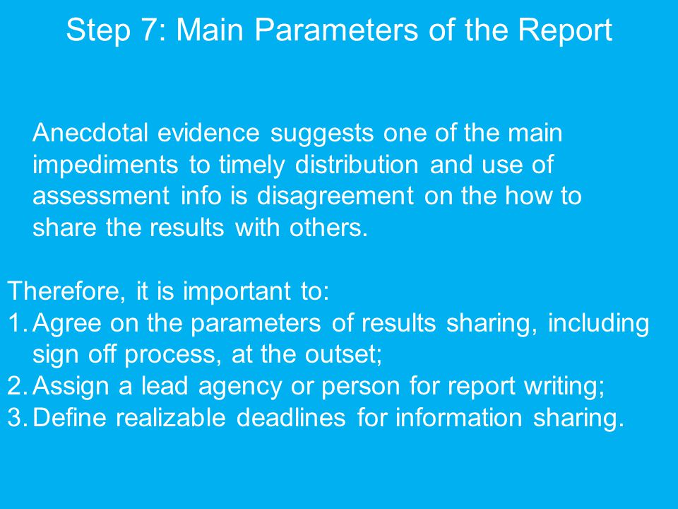 Step 7: Main Parameters of the Report Anecdotal evidence suggests one of the main impediments to timely distribution and use of assessment info is disagreement on the how to share the results with others.