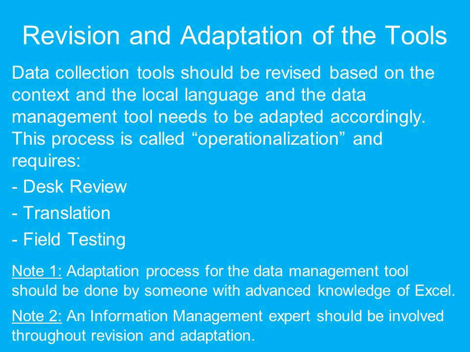 Revision and Adaptation of the Tools Data collection tools should be revised based on the context and the local language and the data management tool