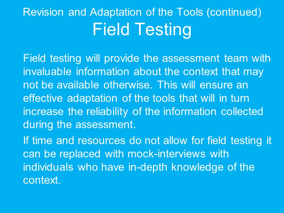 Revision and Adaptation of the Tools (continued) Field Testing Field testing will provide the assessment team with invaluable information about the co