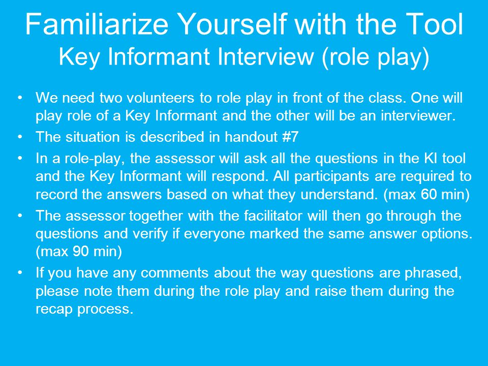 Familiarize Yourself with the Tool Key Informant Interview (role play) We need two volunteers to role play in front of the class. One will play role o