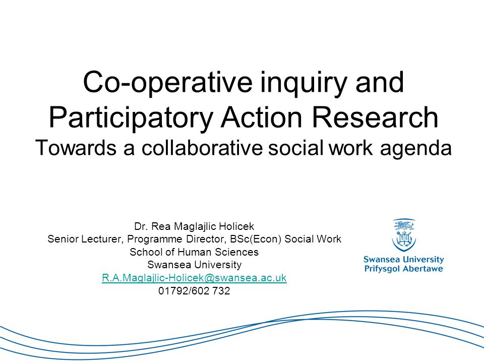 Co-operative inquiry and Participatory Action Research Towards a collaborative social work agenda Dr. Rea Maglajlic Holicek Senior Lecturer, Programme