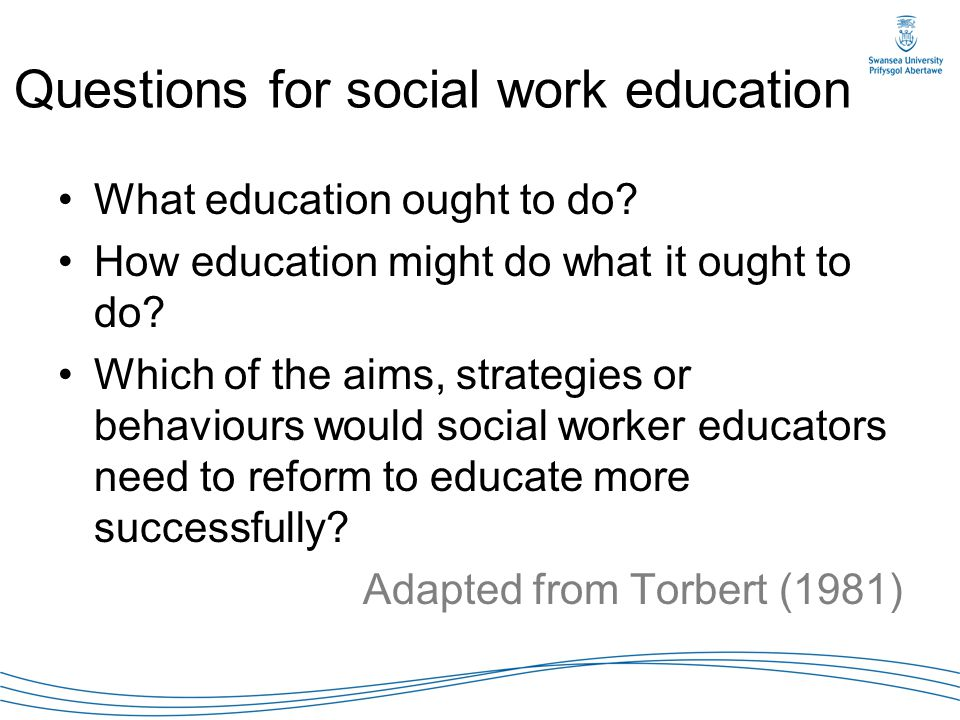 Questions for social work education What education ought to do? How education might do what it ought to do? Which of the aims, strategies or behaviour