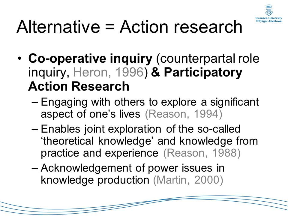 Alternative = Action research Co-operative inquiry (counterpartal role inquiry, Heron, 1996) & Participatory Action Research –Engaging with others to