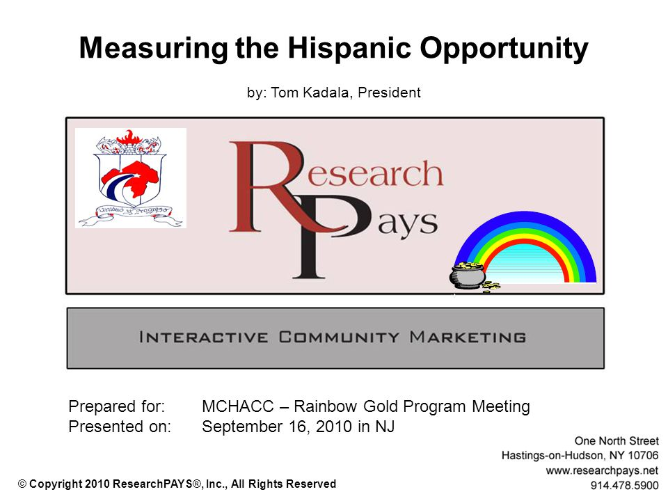 Measuring the Hispanic Opportunity by: Tom Kadala, President Prepared for: MCHACC – Rainbow Gold Program Meeting Presented on:September 16, 2010 in NJ © Copyright 2010 ResearchPAYS®, Inc., All Rights Reserved